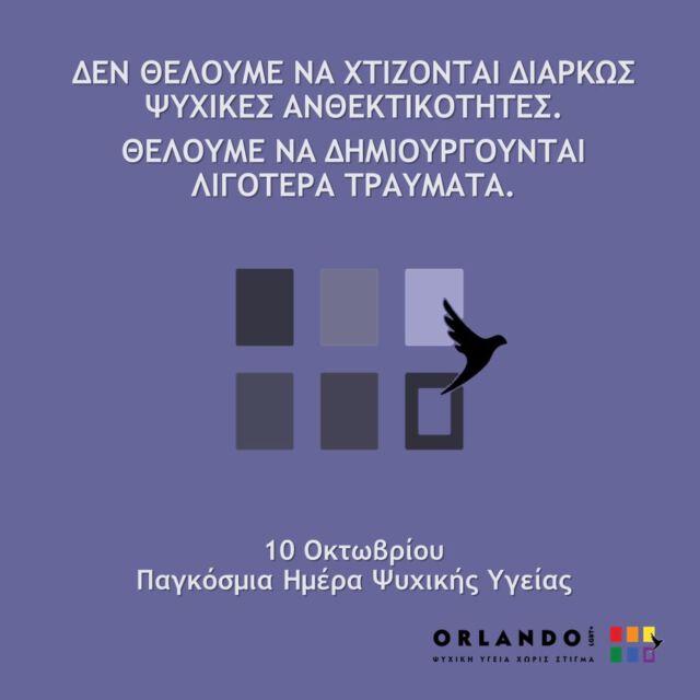 """Μωβ φόντο με το σχέδιο από το σήμα του Orlando LGBT+ ξεθωριασμένο στο κέντρο (έξι τετράγωνα, τρία πάνω και τρία κάτω, από το κάτω δεξιά φαίνεται να φεύγει ένα λευκό πουλί). Με λευκά γράμματα οι φράσεις: """"ΔΕΝ ΘΕΛΟΥΜΕ ΝΑ ΧΤΙΖΟΝΤΑΙ ΔΙΑΡΚΩΣ ΨΥΧΙΚΕΣ ΑΝΘΕΚΤΙΚΟΤΗΤΕΣ. ΘΕΛΟΥΜΕ ΝΑ ΔΗΜΙΟΥΡΓΟΥΝΤΑΙ ΛΙΓΟΤΕΡΑ ΤΡΑΥΜΑΤΑ. 10 Οκτωβρίου: Παγκόσμια Ημέρα Ψυχικής Υγείας"""". Κάτω δεξιά το σήμα του Orlando με τα χρώματα του ουράνιου τόξου."""